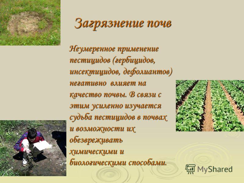 Загрязнение почв Неумеренное применение пестицидов (гербицидов, инсектицидов, дефолиантов) негативно влияет на качество почвы. В связи с этим усиленно изучается судьба пестицидов в почвах и возможности их обезвреживать химическими и биологическими сп