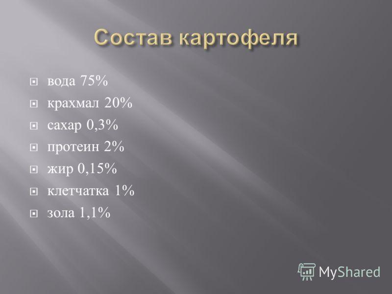 вода 75% крахмал 20% сахар 0,3% протеин 2% жир 0,15% клетчатка 1% зола 1,1%
