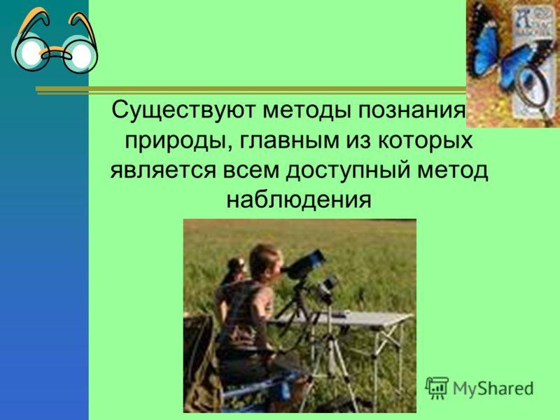 Существуют методы познания природы, главным из которых является всем доступный метод наблюдения