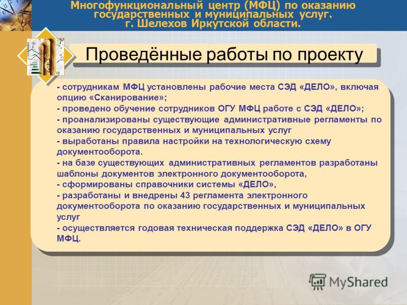 Многофункциональный центр (МФЦ) по оказанию государственных и муниципальных услуг. г. Шелехов Иркутской области. Проведённые работы по проекту - сотрудникам МФЦ установлены рабочие места СЭД «ДЕЛО», включая опцию «Сканирование»; - проведено обучение