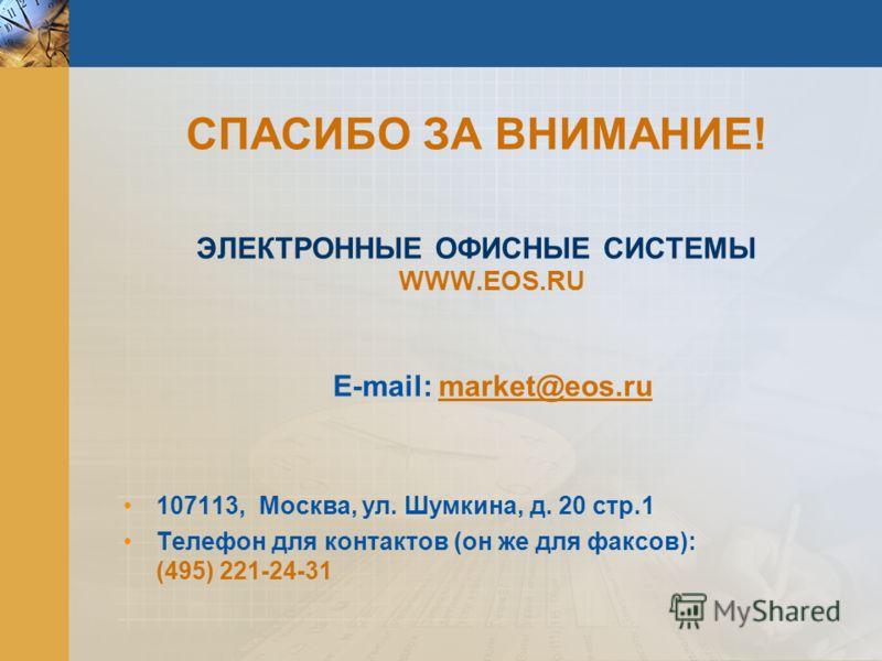 СПАСИБО ЗА ВНИМАНИЕ! ЭЛЕКТРОННЫЕ ОФИСНЫЕ СИСТЕМЫ WWW.EOS.RU E-mail: market@eos.ru 107113, Москва, ул. Шумкина, д. 20 стр.1 Телефон для контактов (он же для факсов): (495) 221-24-31