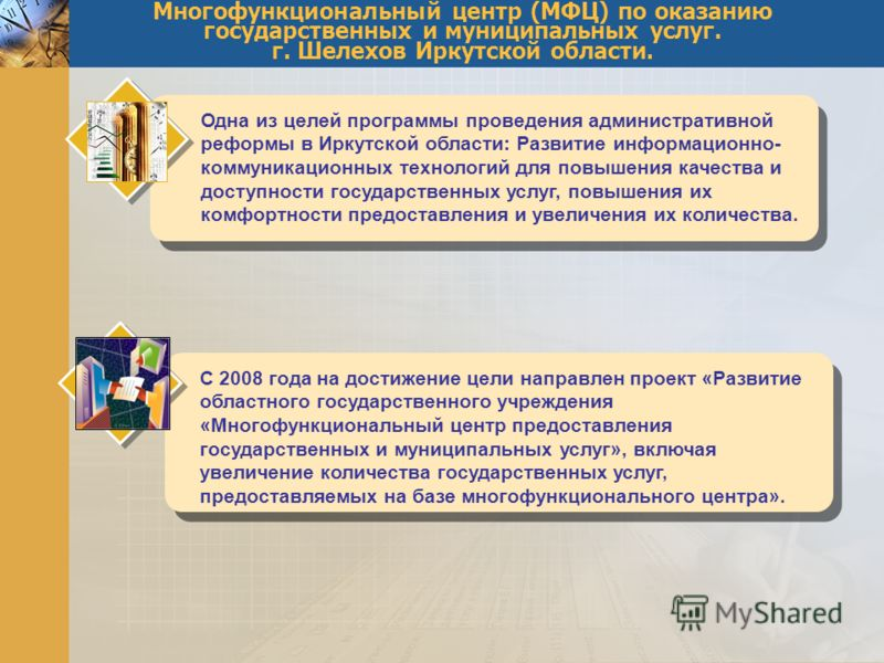 Многофункциональный центр (МФЦ) по оказанию государственных и муниципальных услуг. г. Шелехов Иркутской области. Одна из целей программы проведения административной реформы в Иркутской области: Развитие информационно- коммуникационных технологий для