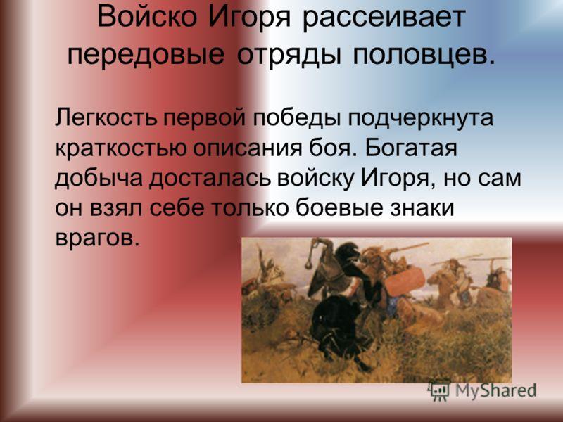 Войско Игоря рассеивает передовые отряды половцев. Легкость первой победы подчеркнута краткостью описания боя. Богатая добыча досталась войску Игоря, но сам он взял себе только боевые знаки врагов.