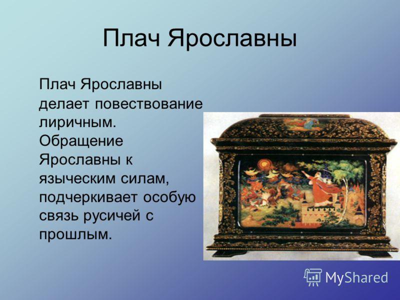 Плач Ярославны Плач Ярославны делает повествование лиричным. Обращение Ярославны к языческим силам, подчеркивает особую связь русичей с прошлым.
