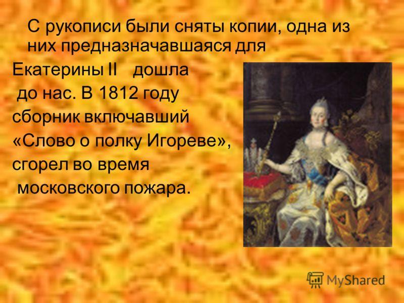 С рукописи были сняты копии, одна из них предназначавшаяся для Екатерины II дошла до нас. В 1812 году сборник включавший «Слово о полку Игореве», сгорел во время московского пожара.