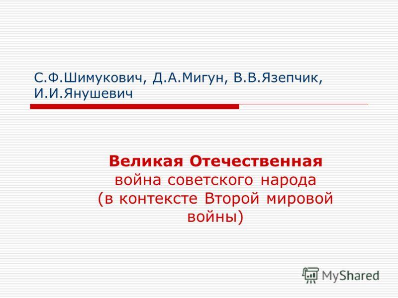 С.Ф.Шимукович, Д.А.Мигун, В.В.Язепчик, И.И.Янушевич Великая Отечественная война советского народа (в контексте Второй мировой войны)