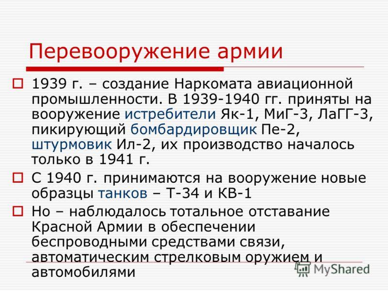 Перевооружение армии 1939 г. – создание Наркомата авиационной промышленности. В 1939-1940 гг. приняты на вооружение истребители Як-1, МиГ-3, ЛаГГ-3, пикирующий бомбардировщик Пе-2, штурмовик Ил-2, их производство началось только в 1941 г. С 1940 г. п