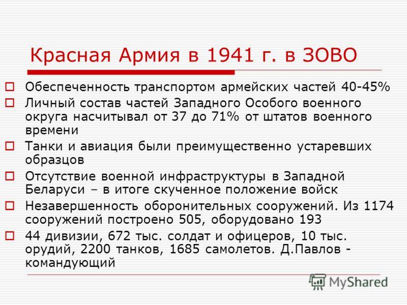 Красная Армия в 1941 г. в ЗОВО Обеспеченность транспортом армейских частей 40-45% Личный состав частей Западного Особого военного округа насчитывал от 37 до 71% от штатов военного времени Танки и авиация были преимущественно устаревших образцов Отсут