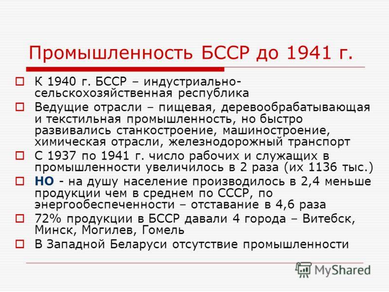Промышленность БССР до 1941 г. К 1940 г. БССР – индустриально- сельскохозяйственная республика Ведущие отрасли – пищевая, деревообрабатывающая и текстильная промышленность, но быстро развивались станкостроение, машиностроение, химическая отрасли, жел