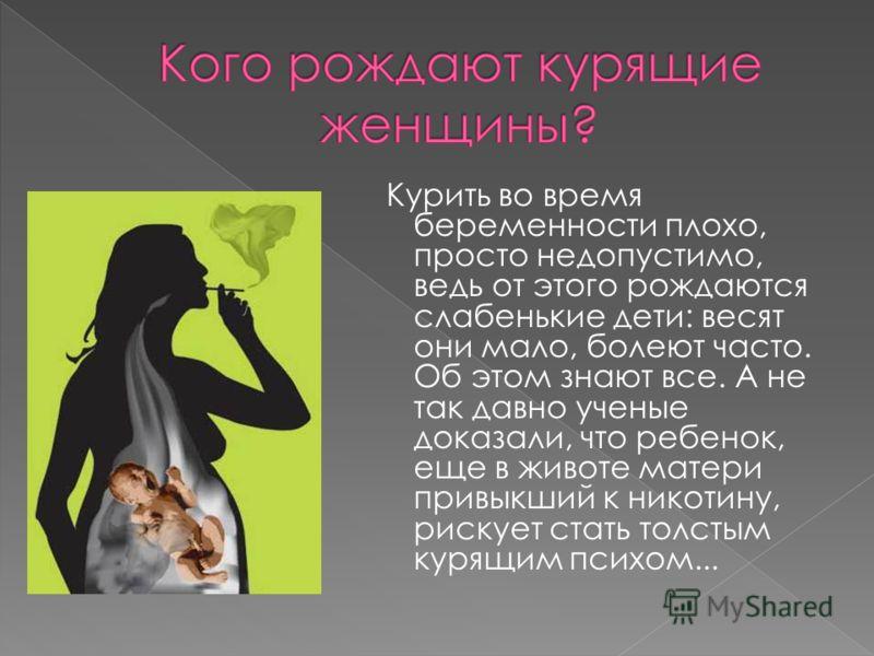 Курить во время беременности плохо, просто недопустимо, ведь от этого рождаются слабенькие дети: весят они мало, болеют часто. Об этом знают все. А не так давно ученые доказали, что ребенок, еще в животе матери привыкший к никотину, рискует стать тол