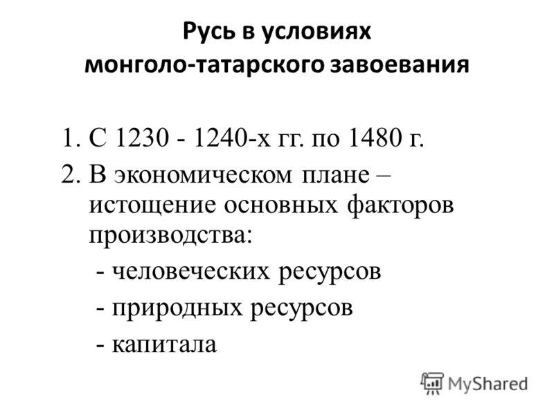 Русь в условиях монголо-татарского завоевания 1.С 1230 - 1240-х гг. по 1480 г. 2.В экономическом плане – истощение основных факторов производства: - человеческих ресурсов - природных ресурсов - капитала