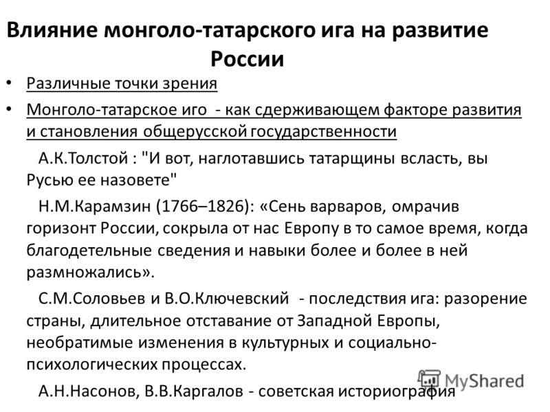 Влияние монголо-татарского ига на развитие России Различные точки зрения Монголо-татарское иго - как сдерживающем факторе развития и становления общерусской государственности А.К.Толстой :