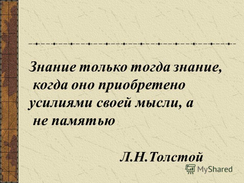 Знание только тогда знание, когда оно приобретено усилиями своей мысли, а не памятью Л.Н.Толстой