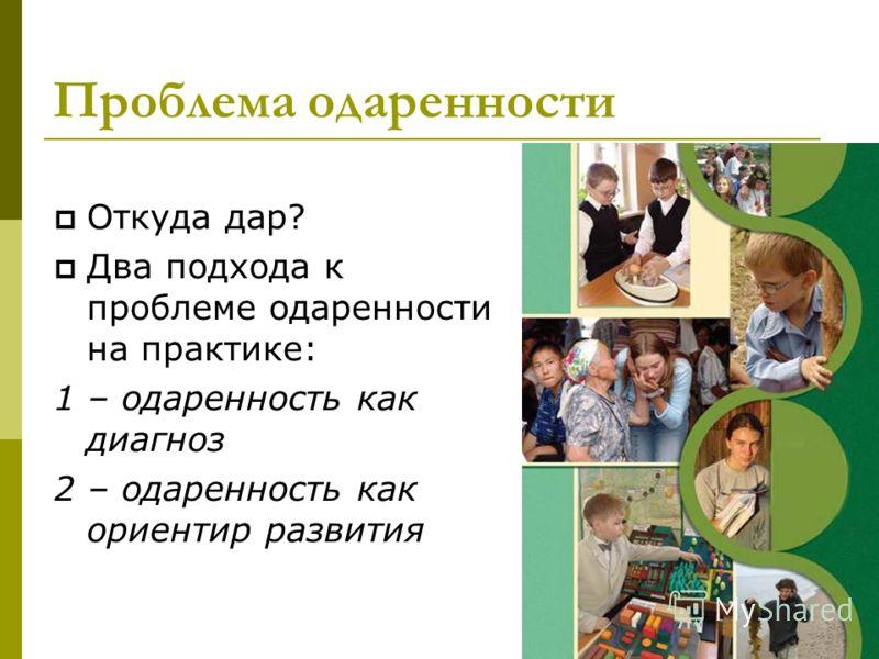 Проблема одаренности Откуда дар? Два подхода к проблеме одаренности на практике: 1 – одаренность как диагноз 2 – одаренность как ориентир развития