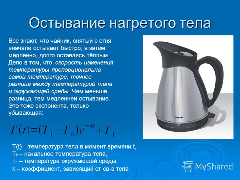 Остывание нагретого тела Все знают, что чайник, снятый с огня вначале остывает быстро, а затем медленно, долго оставаясь тёплым. Дело в том, что скорость изменения температуры пропорциональна самой температуре, точнее разнице между температурой тела