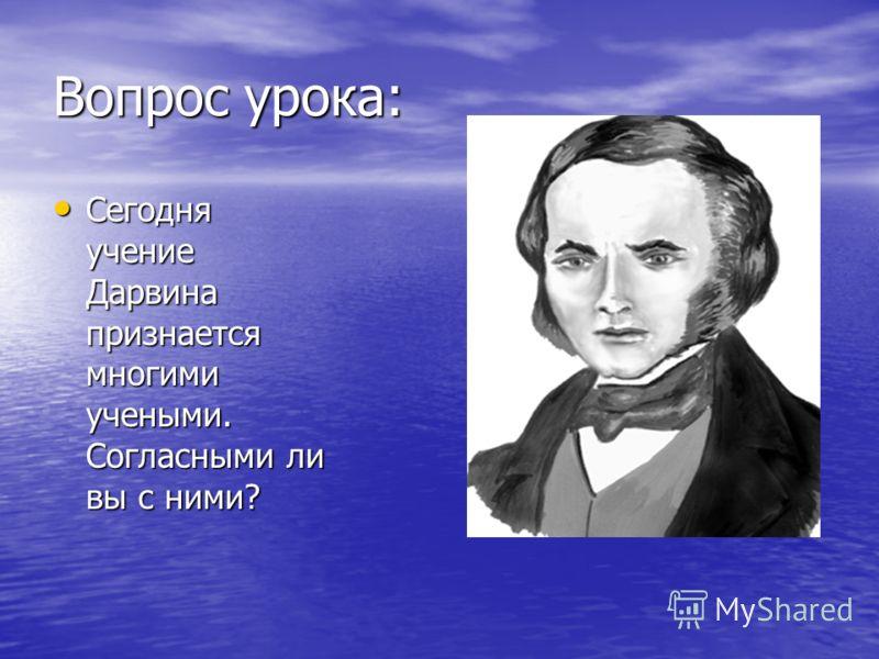 Вопрос урока: Сегодня учение Дарвина признается многими учеными. Согласными ли вы с ними? Сегодня учение Дарвина признается многими учеными. Согласными ли вы с ними?