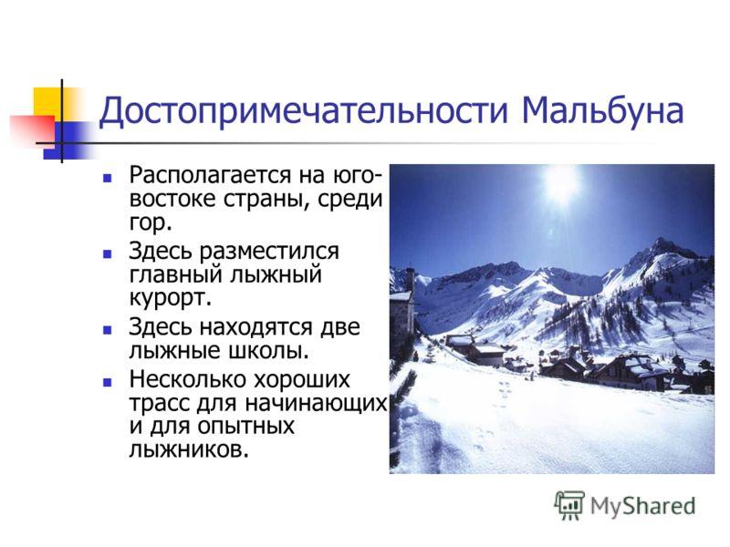 Достопримечательности Мальбуна Располагается на юго- востоке страны, среди гор. Здесь разместился главный лыжный курорт. Здесь находятся две лыжные школы. Несколько хороших трасс для начинающих и для опытных лыжников.