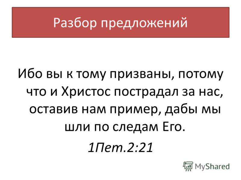 Разбор предложений Ибо вы к тому призваны, потому что и Христос пострадал за нас, оставив нам пример, дабы мы шли по следам Его. 1Пет.2:21