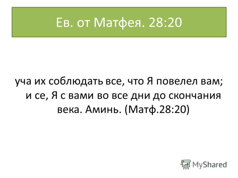Ев. от Матфея. 28:20 уча их соблюдать все, что Я повелел вам; и се, Я с вами во все дни до скончания века. Аминь. (Матф.28:20)