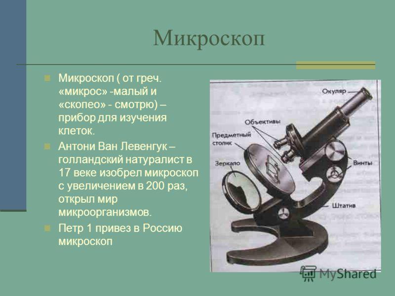 Микроскоп Микроскоп ( от греч. «микрос» -малый и «скопео» - смотрю) – прибор для изучения клеток. Антони Ван Левенгук – голландский натуралист в 17 веке изобрел микроскоп с увеличением в 200 раз, открыл мир микроорганизмов. Петр 1 привез в Россию мик