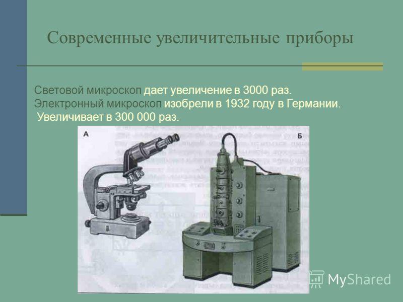 Современные увеличительные приборы Световой микроскоп дает увеличение в 3000 раз. Электронный микроскоп изобрели в 1932 году в Германии. Увеличивает в 300 000 раз.