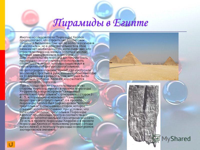 Пирамиды в Египте Многие исследователи Пирамиды Хеопса предполагают, что строителям Египетских Пирамид были известны число золотого сечения и число «пи», но в действительности в этих знаниях нет необходимости, хотя очевидно, что строители пирамид зна