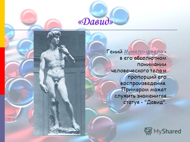 «Давид» Гений Микеланджело - в его абсолютном понимании человеческого тела и пропорций его воспроизведения. Примером может служить знаменитая статуя - Давид.Микеланджело