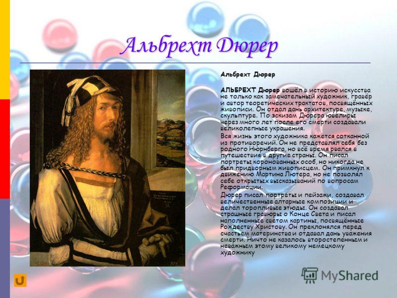 Альбрехт Дюрер АЛЬБРЕХТ Дюрер вошёл в историю искусства не только как замечательный художник, гравёр и автор теоретических трактатов, посвящённых живописи. Он отдал дань архитектуре, музыке, скульптуре. По эскизам Дюрера ювелиры через много лет после