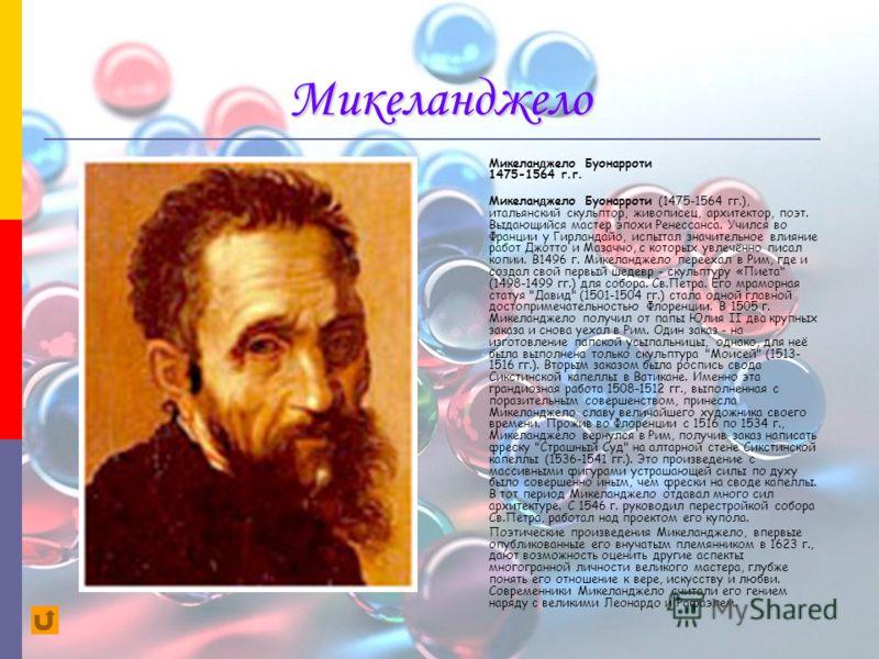 Микеланджело Микеланджело Буонарроти 1475-1564 г.г. Микеланджело Буонарроти (1475-1564 гг.), итальянский скульптор, живописец, архитектор, поэт. Выдающийся мастер эпохи Ренессанса. Учился во Франции у Гирландайо, испытал значительное влияние работ Дж