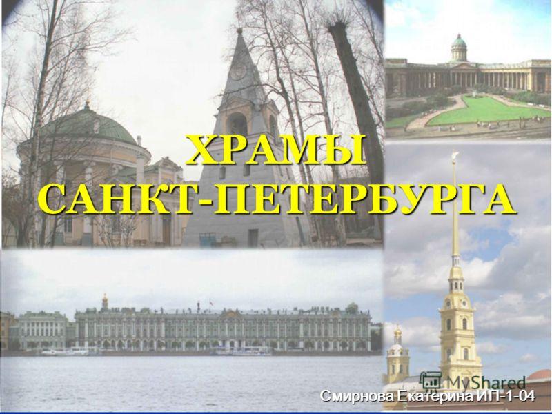 ХРАМЫ САНКТ-ПЕТЕРБУРГА Смирнова Екатерина ИП-1-04