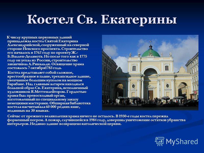 Костел Св. Екатерины К числу крупных церковных зданий принадлежал костел Святой Екатерина Александрийской, сооруженный на северной стороне Невского проспекта. Строительство его началось в 1762 году по проекту Ж.- Б.Валлен-Деламота. Но после того как