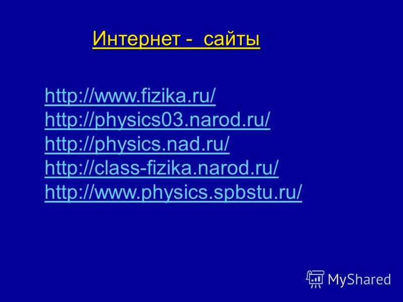 Интернет - сайты http://www.fizika.ru/ http://physics03.narod.ru/ http://physics.nad.ru/ http://class-fizika.narod.ru/ http://www.physics.spbstu.ru/