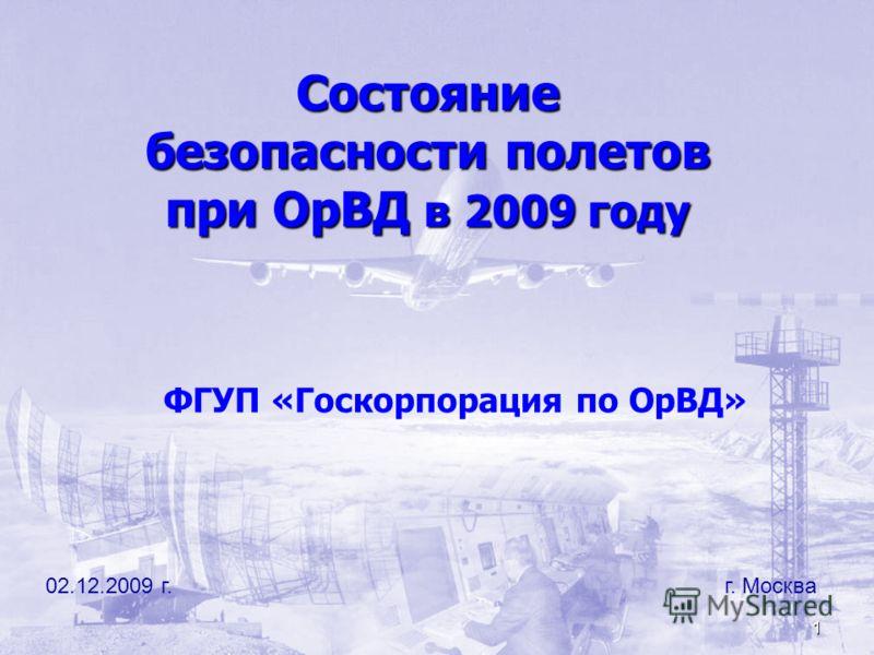 1 Состояние безопасности полетов при ОрВД в 2009 году 02.12.2009 г. г. Москва ФГУП «Госкорпорация по ОрВД»
