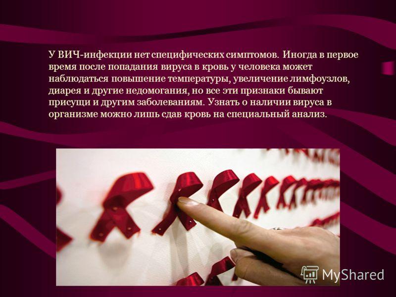 У ВИЧ-инфекции нет специфических симптомов. Иногда в первое время после попадания вируса в кровь у человека может наблюдаться повышение температуры, увеличение лимфоузлов, диарея и другие недомогания, но все эти признаки бывают присущи и другим забол