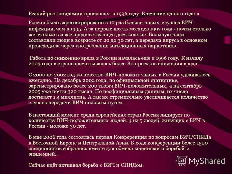 Резкий рост эпидемии произошел в 1996 году. В течение одного года в России было зарегистрировано в 10 раз больше новых случаев ВИЧ- инфекции, чем в 1995. А за первые шесть месяцев 1997 года - почти столько же, сколько за все предшествующее десятилети
