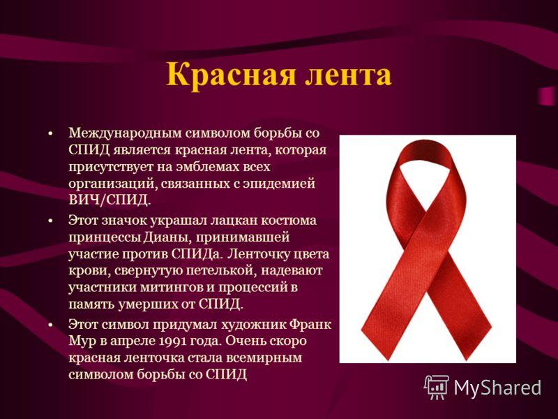 Красная лента Международным символом борьбы со СПИД является красная лента, которая присутствует на эмблемах всех организаций, связанных с эпидемией ВИЧ/СПИД. Этот значок украшал лацкан костюма принцессы Дианы, принимавшей участие против СПИДа. Ленто