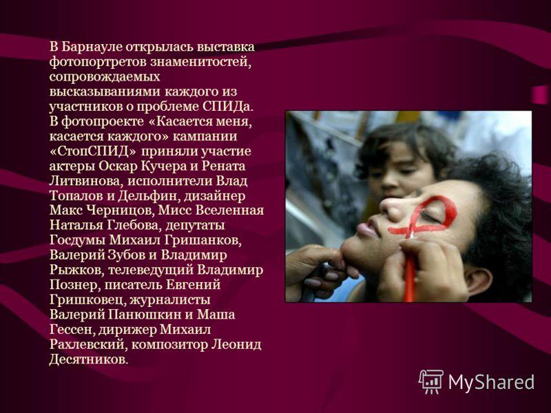 В Барнауле открылась выставка фотопортретов знаменитостей, сопровождаемых высказываниями каждого из участников о проблеме СПИДа. В фотопроекте «Касается меня, касается каждого» кампании «СтопСПИД» приняли участие актеры Оскар Кучера и Рената Литвинов