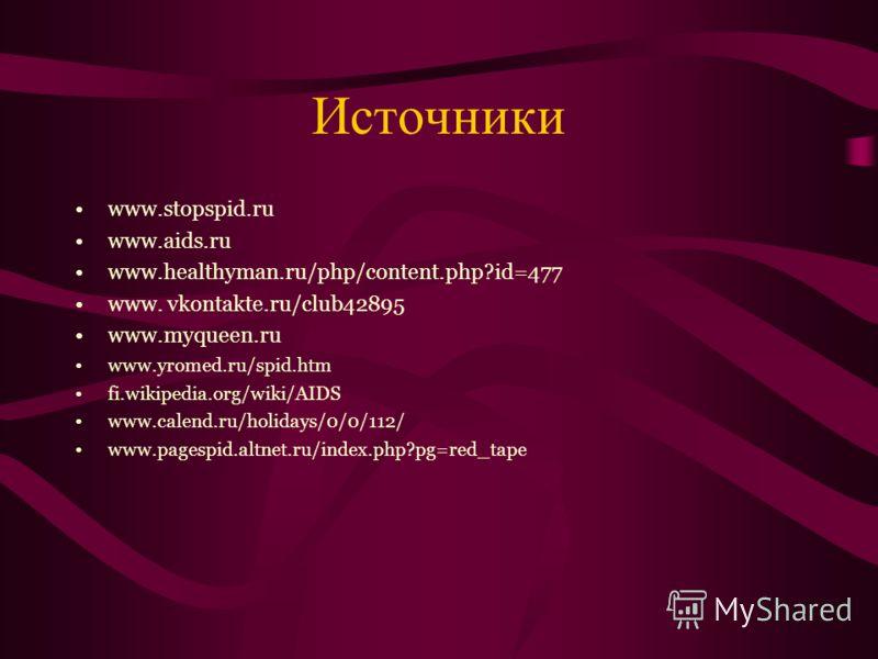Источники www.stopspid.ru www.aids.ru www.healthyman.ru/php/content.php?id=477 www. vkontakte.ru/club42895 www.myqueen.ru www.yromed.ru/spid.htm fi.wikipedia.org/wiki/AIDS www.calend.ru/holidays/0/0/112/ www.pagespid.altnet.ru/index.php?pg=red_tape