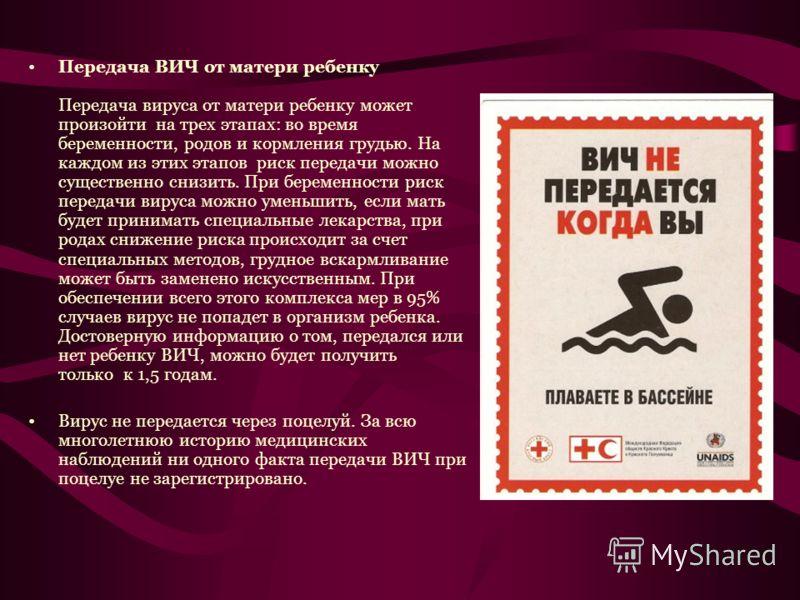 Передача ВИЧ от матери ребенку Передача вируса от матери ребенку может произойти на трех этапах: во время беременности, родов и кормления грудью. На каждом из этих этапов риск передачи можно существенно снизить. При беременности риск передачи вируса