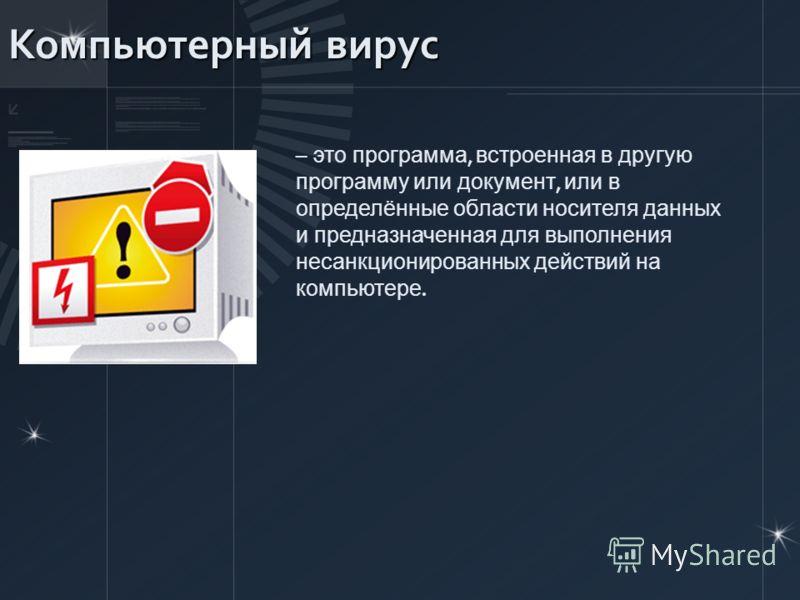 Компьютерный вирус – это программа, встроенная в другую программу или документ, или в определённые области носителя данных и предназначенная для выполнения несанкционированных действий на компьютере.