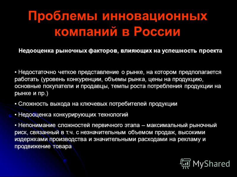 Проблемы инновационных компаний в России Недооценка рыночных факторов, влияющих на успешность проекта Недостаточно четкое представление о рынке, на котором предполагается работать (уровень конкуренции, объемы рынка, цены на продукцию, основные покупа
