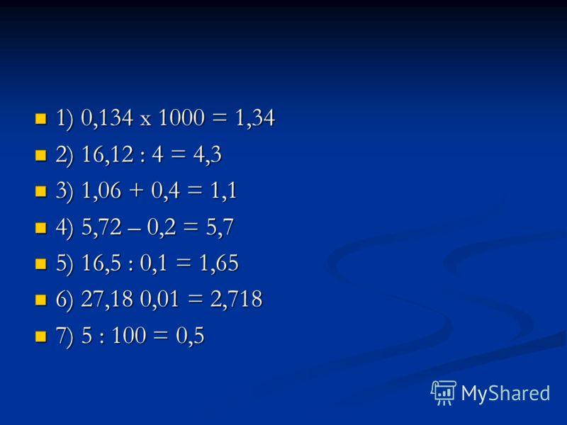 1) 0,134 х 1000 = 1,34 1) 0,134 х 1000 = 1,34 2) 16,12 : 4 = 4,3 2) 16,12 : 4 = 4,3 3) 1,06 + 0,4 = 1,1 3) 1,06 + 0,4 = 1,1 4) 5,72 – 0,2 = 5,7 4) 5,72 – 0,2 = 5,7 5) 16,5 : 0,1 = 1,65 5) 16,5 : 0,1 = 1,65 6) 27,18 0,01 = 2,718 6) 27,18 0,01 = 2,718