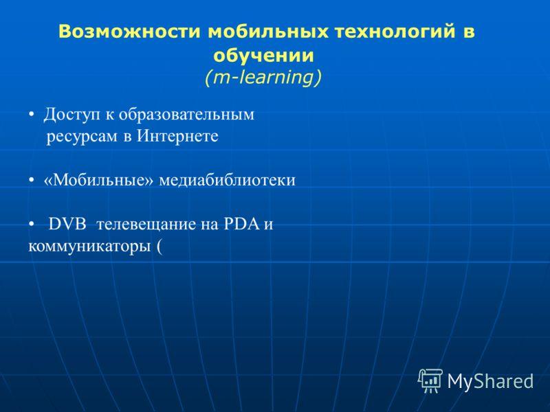 Возможности мобильных технологий в обучении (m-learning) Доступ к образовательным ресурсам в Интернете «Мобильные» медиабиблиотеки DVB телевещание на PDA и коммуникаторы (