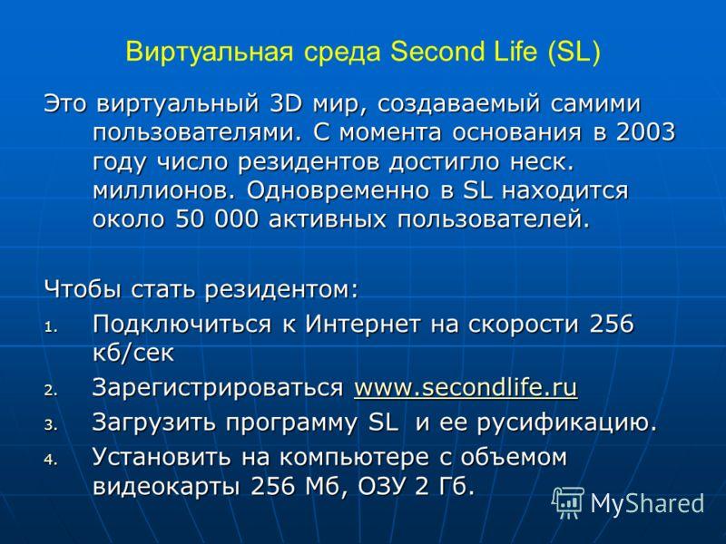 Виртуальная среда Second Life (SL) Это виртуальный 3D мир, создаваемый самими пользователями. С момента основания в 2003 году число резидентов достигло неск. миллионов. Одновременно в SL находится около 50 000 активных пользователей. Чтобы стать рези