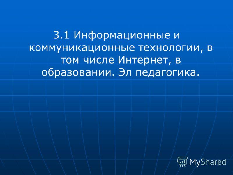 3.1 Информационные и коммуникационные технологии, в том числе Интернет, в образовании. Эл педагогика.