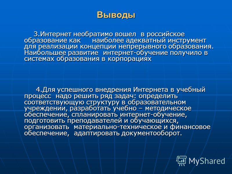 Выводы 3.Интернет необратимо вошел в российское образование как наиболее адекватный инструмент для реализации концепции непрерывного образования. Наибольшее развитие интернет-обучение получило в системах образования в корпорациях 3.Интернет необратим
