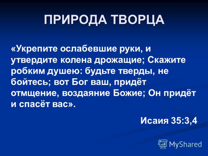 ПРИРОДА ТВОРЦА «Укрепите ослабевшие руки, и утвердите колена дрожащие; Скажите робким душею: будьте тверды, не бойтесь; вот Бог ваш, придёт отмщение, воздаяние Божие; Он придёт и спасёт вас». Исаия 35:3,4