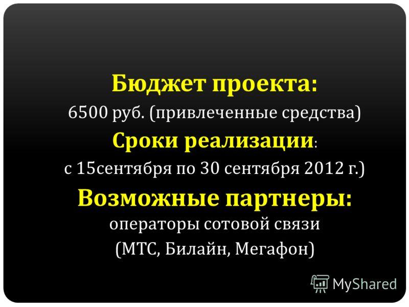 Бюджет проекта : 6500 руб. ( привлеченные средства ) Сроки реализации : с 15 сентября по 30 сентября 2012 г.) Возможные партнеры : операторы сотовой связи ( МТС, Билайн, Мегафон )