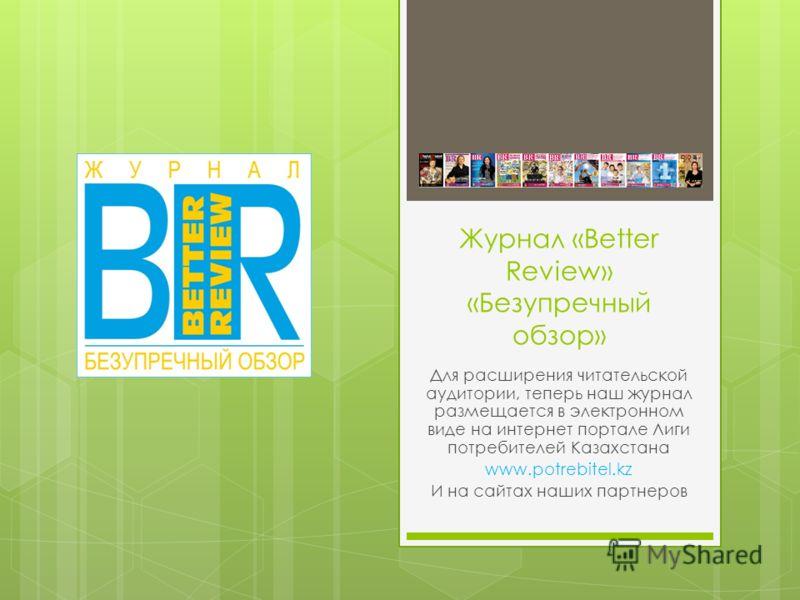 Журнал «Better Review» «Безупречный обзор» Для расширения читательской аудитории, теперь наш журнал размещается в электронном виде на интернет портале Лиги потребителей Казахстана www.potrebitel.kz И на сайтах наших партнеров