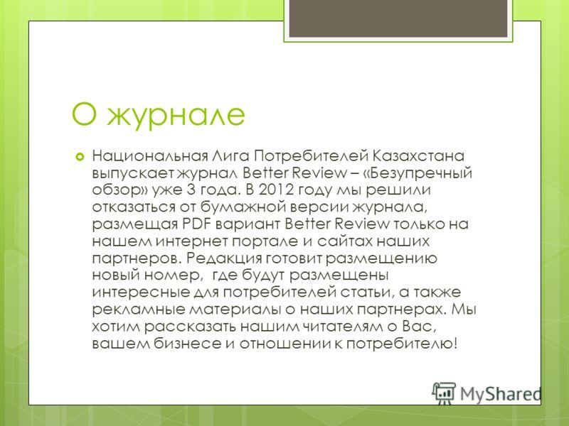 О журнале Национальная Лига Потребителей Казахстана выпускает журнал Better Review – «Безупречный обзор» уже 3 года. В 2012 году мы решили отказаться от бумажной версии журнала, размещая PDF вариант Better Review только на нашем интернет портале и са